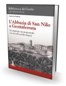 L'ABBAZIA DI SAN NILO A GROTTAFERRATA. Il complesso monumentale e la raccolta archeologica