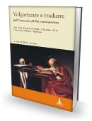 VOLGARIZZARE E TRADURRE dall'Umanesimo all'Età contemporanea. Atti della Giornata di Studi, 7 dicembre 2011 - Università di Roma «Sapienza»